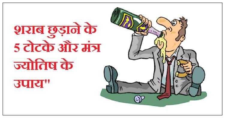 शराब छुड़ाने का मंत्र, sharab chudane ke totke, sharab chudane ke jyotish upay, शराब छुड़ाने का टोटका बताये